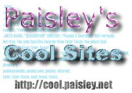 Cool Sites, Cool Websites, Flash Examples, Cool Flash Websites, Real Audio, MP3, Music, Movies, Tutorials, Directories, Award Sites, Paisley Amoeba, Paisley's Cool Sites, Television, Sports, WWW, resources, Internet Consulting, Website Promotion